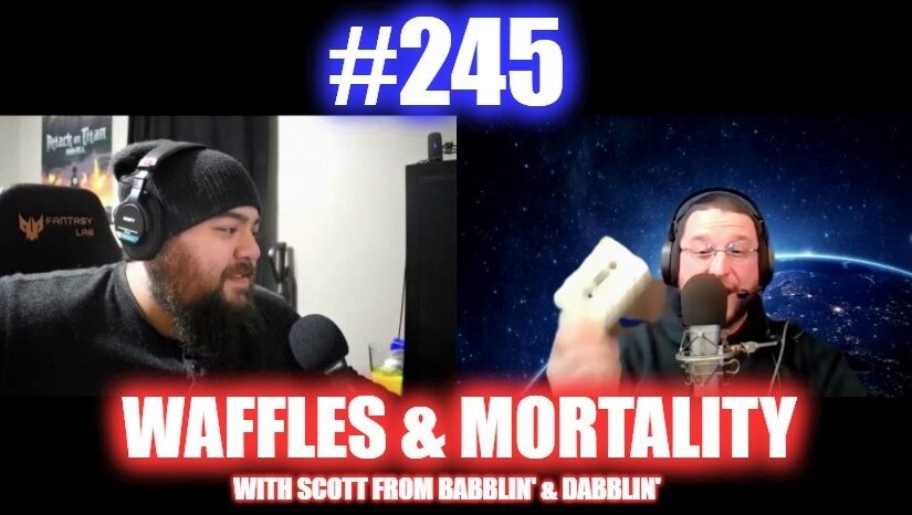 #245 – Waffles And Mortality W/ Scott From Babblin' & Dabblin'