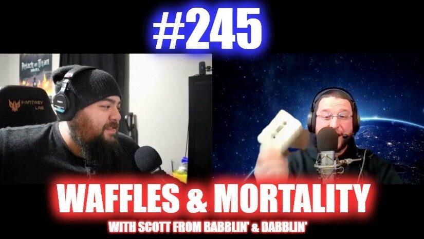 #245 – Waffles And Mortality W/ Scott From Babblin' & Dabblin'